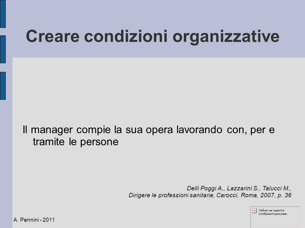 Creare condizioni organizzative Il manager compie la sua opera lavorando con, per e tramite le persone A. Pennini - 2011 Delli Poggi A., Lazzarini S.,
