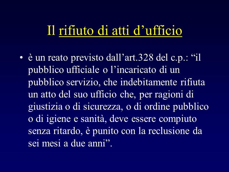 Il rifiuto di atti dufficio è un reato previsto dallart.328 del c.p.: il pubblico ufficiale o lincaricato di un pubblico servizio, che indebitamente r