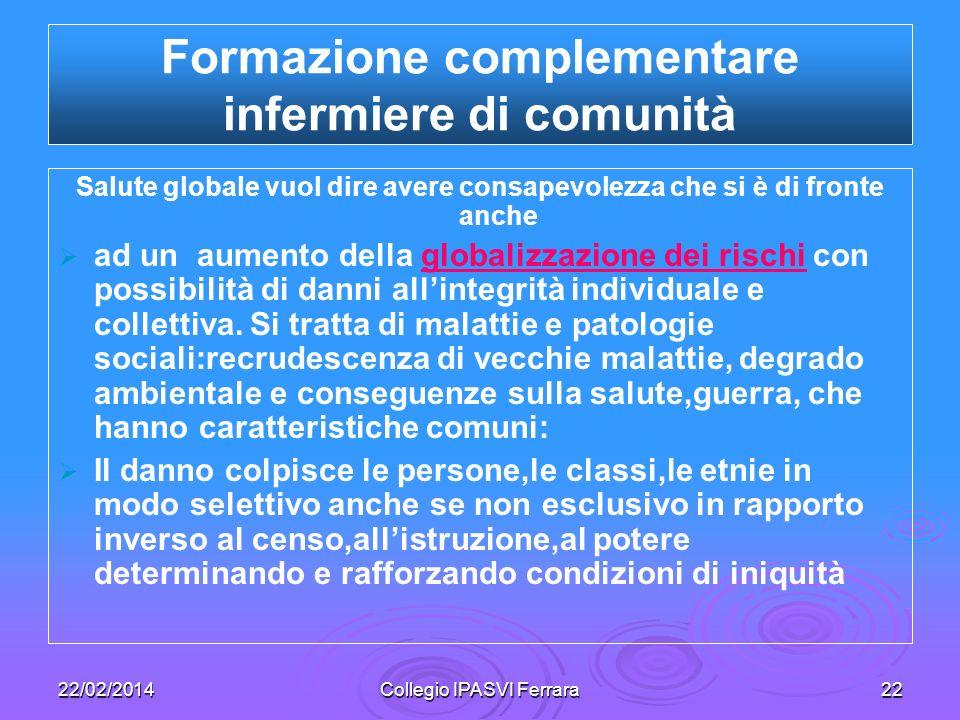 22/02/2014Collegio IPASVI Ferrara22 Formazione complementare infermiere di comunità Salute globale vuol dire avere consapevolezza che si è di fronte a