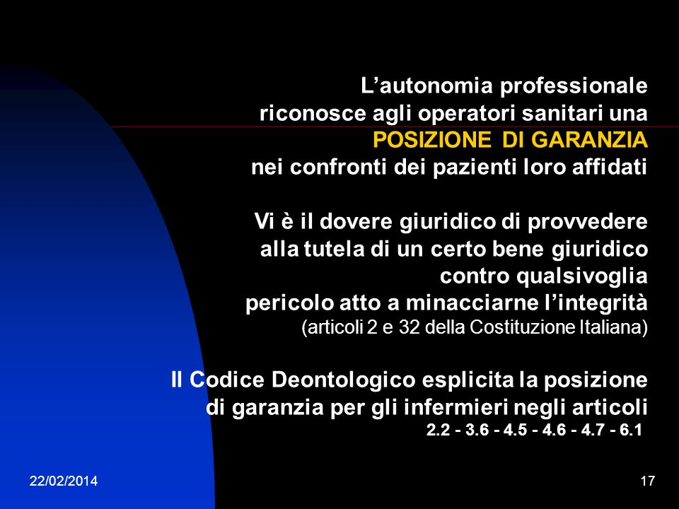 22/02/201417 Lautonomia professionale riconosce agli operatori sanitari una POSIZIONE DI GARANZIA nei confronti dei pazienti loro affidati Vi è il dovere giuridico di provvedere alla tutela di un certo bene giuridico contro qualsivoglia pericolo atto a minacciarne lintegrità (articoli 2 e 32 della Costituzione Italiana) Il Codice Deontologico esplicita la posizione di garanzia per gli infermieri negli articoli 2.2 - 3.6 - 4.5 - 4.6 - 4.7 - 6.1