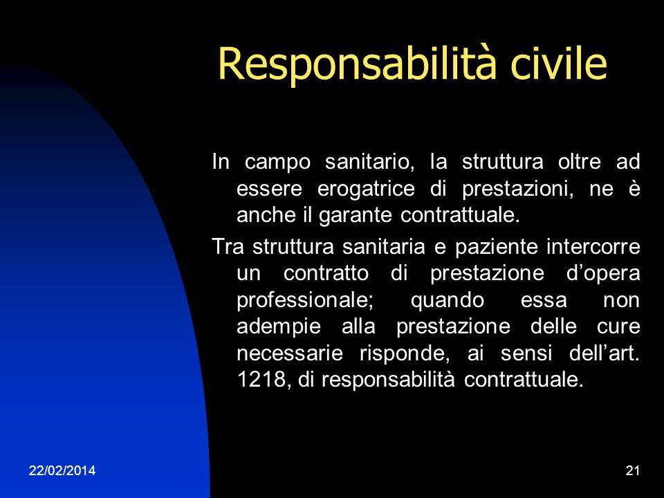 22/02/201421 Responsabilità civile In campo sanitario, la struttura oltre ad essere erogatrice di prestazioni, ne è anche il garante contrattuale.