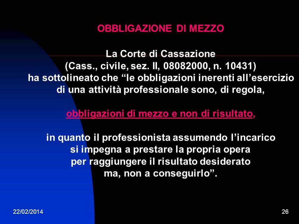 22/02/201426 OBBLIGAZIONE DI MEZZO La Corte di Cassazione (Cass., civile, sez. II, 08082000, n. 10431) ha sottolineato che le obbligazioni inerenti al