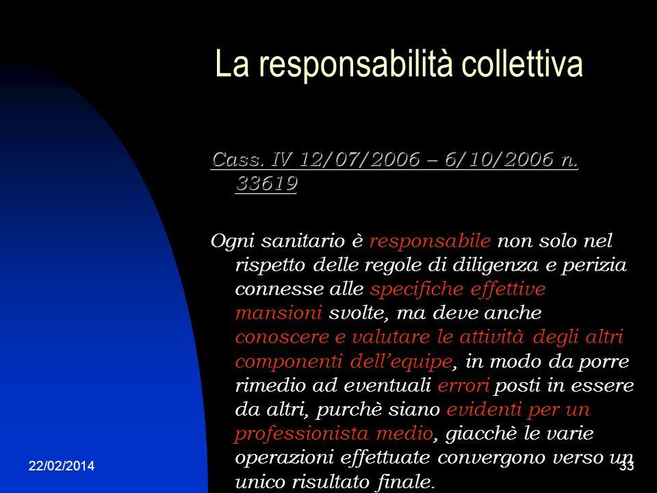 22/02/201433 La responsabilità collettiva Cass. IV 12/07/2006 – 6/10/2006 n. 33619 Ogni sanitario è responsabile non solo nel rispetto delle regole di