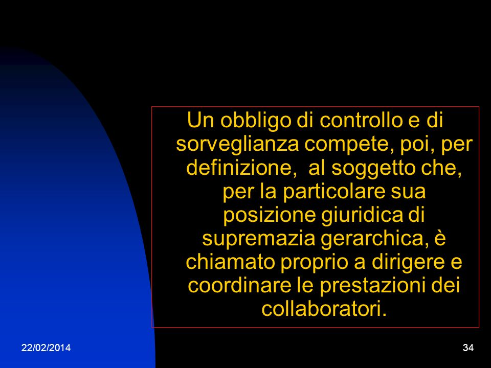 22/02/201434 Un obbligo di controllo e di sorveglianza compete, poi, per definizione, al soggetto che, per la particolare sua posizione giuridica di supremazia gerarchica, è chiamato proprio a dirigere e coordinare le prestazioni dei collaboratori.
