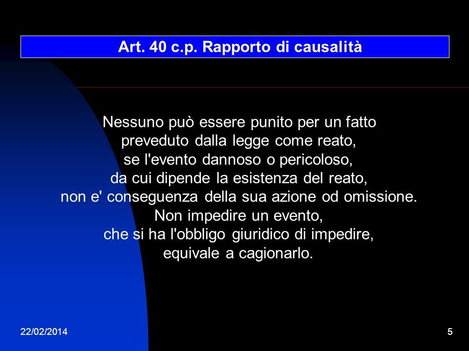 22/02/20145 Art. 40 c.p. Rapporto di causalità Nessuno può essere punito per un fatto preveduto dalla legge come reato, se l'evento dannoso o pericolo