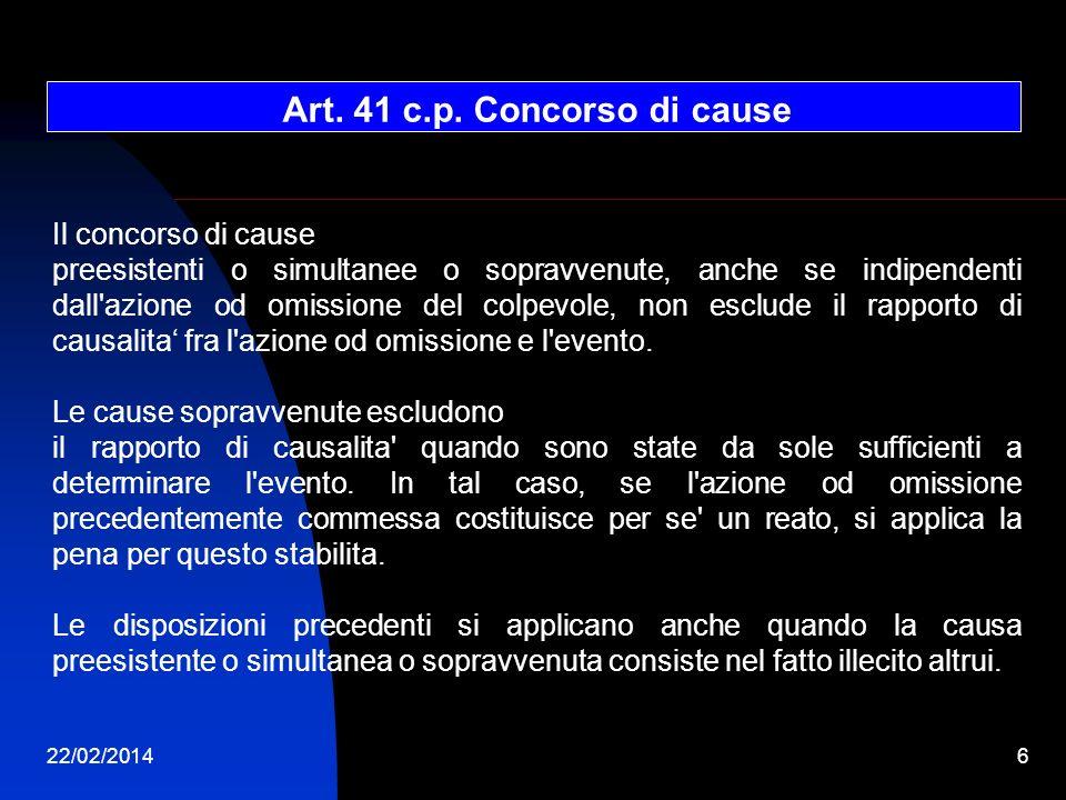 22/02/20146 Art. 41 c.p. Concorso di cause Il concorso di cause preesistenti o simultanee o sopravvenute, anche se indipendenti dall'azione od omissio