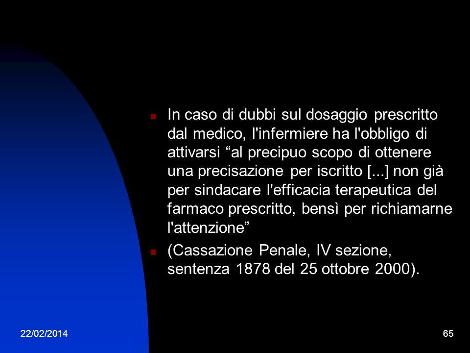 22/02/201465 In caso di dubbi sul dosaggio prescritto dal medico, l infermiere ha l obbligo di attivarsi al precipuo scopo di ottenere una precisazione per iscritto [...] non già per sindacare l efficacia terapeutica del farmaco prescritto, bensì per richiamarne l attenzione (Cassazione Penale, IV sezione, sentenza 1878 del 25 ottobre 2000).