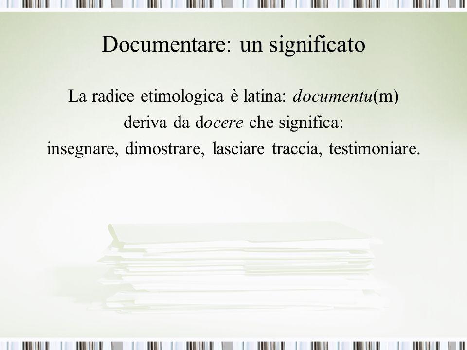 Documentare: un significato La radice etimologica è latina: documentu(m) deriva da docere che significa: insegnare, dimostrare, lasciare traccia, testimoniare.