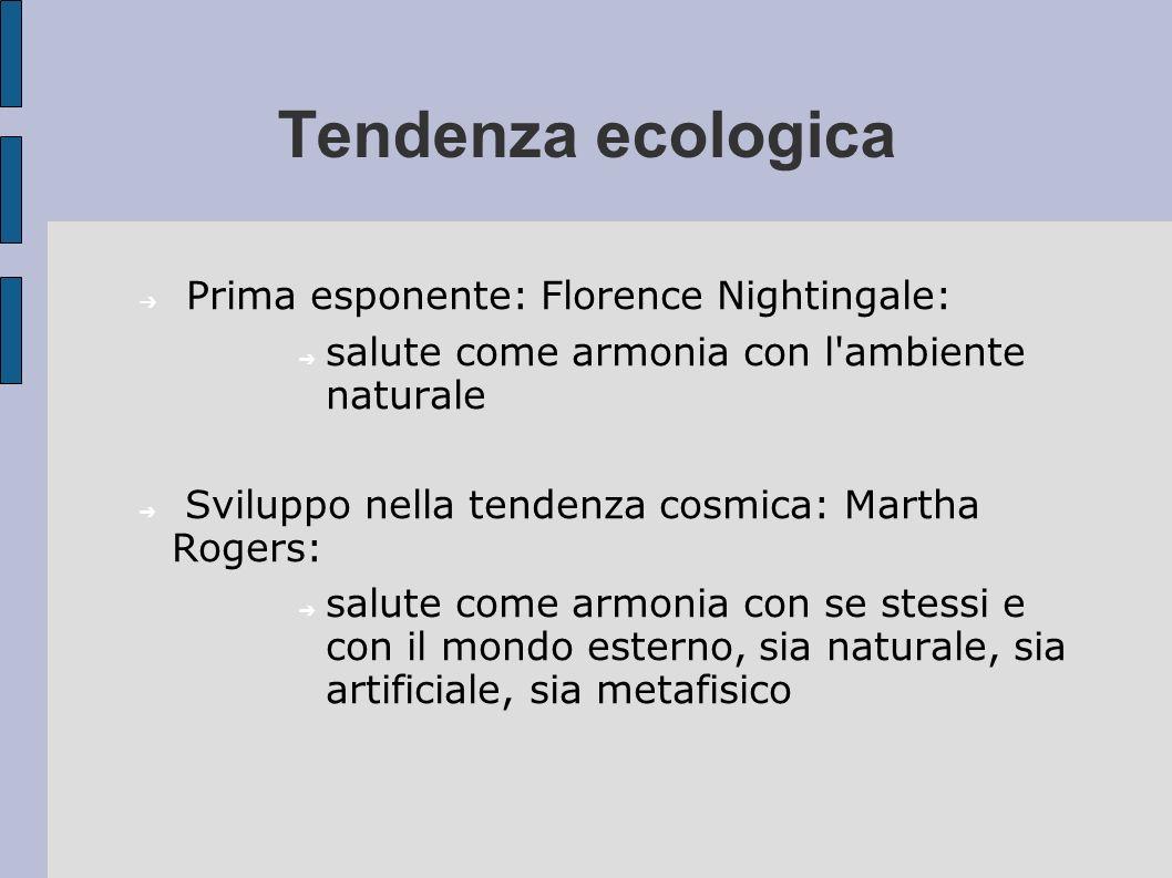 Tendenza ecologica Prima esponente: Florence Nightingale: salute come armonia con l'ambiente naturale Sviluppo nella tendenza cosmica: Martha Rogers: