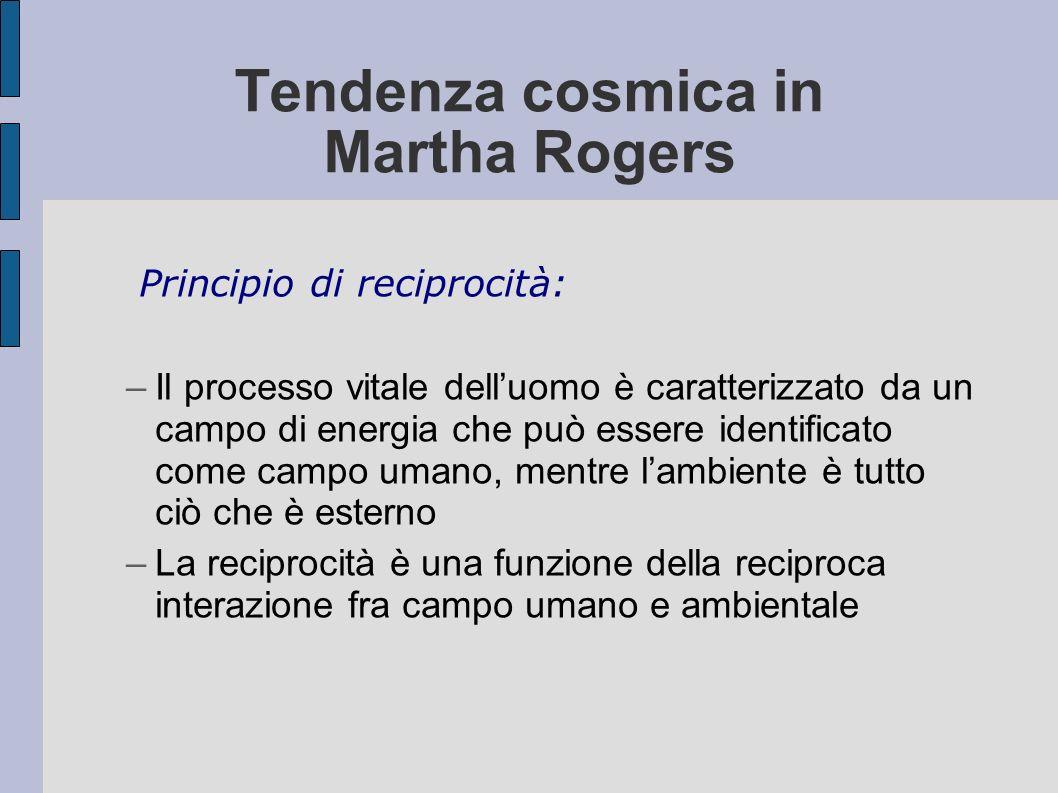Tendenza cosmica in Martha Rogers Principio di reciprocità: –Il processo vitale delluomo è caratterizzato da un campo di energia che può essere identi