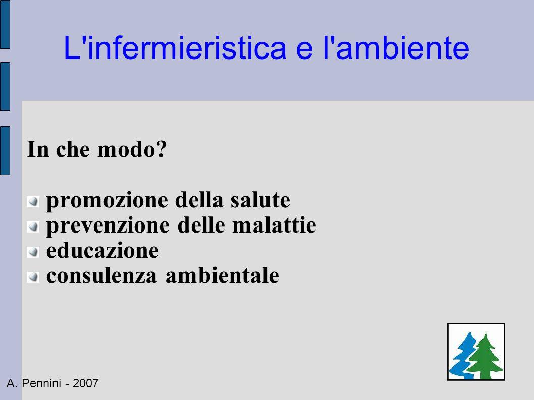 L'infermieristica e l'ambiente In che modo? promozione della salute prevenzione delle malattie educazione consulenza ambientale A. Pennini - 2007