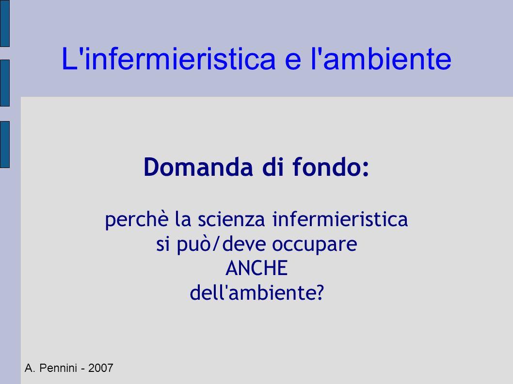 L'infermieristica e l'ambiente A. Pennini - 2007 Domanda di fondo: perchè la scienza infermieristica si può/deve occupare ANCHE dell'ambiente?