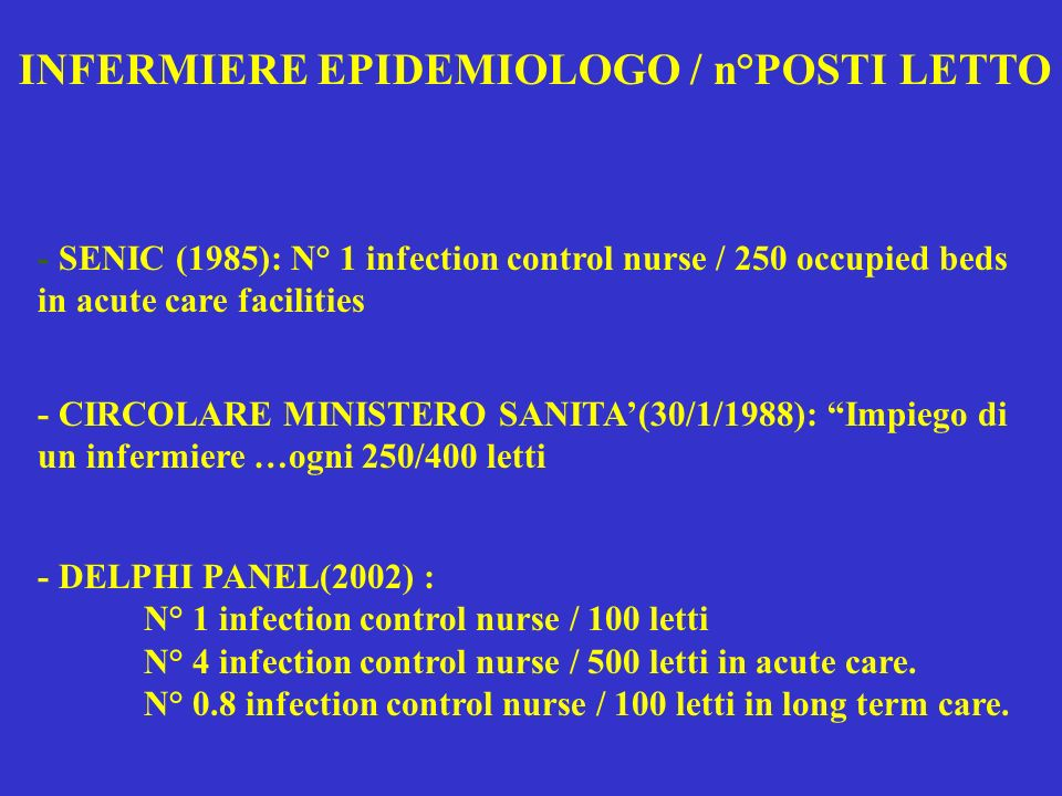 - SENIC (1985): N° 1 infection control nurse / 250 occupied beds in acute care facilities - CIRCOLARE MINISTERO SANITA(30/1/1988): Impiego di un infermiere …ogni 250/400 letti - DELPHI PANEL(2002) : N° 1 infection control nurse / 100 letti N° 4 infection control nurse / 500 letti in acute care.