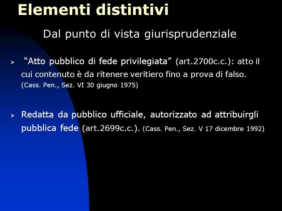 Elementi distintivi Dal punto di vista giurisprudenziale Atto pubblico di fede privilegiata (art.2700c.c.): atto il cui contenuto è da ritenere veriti