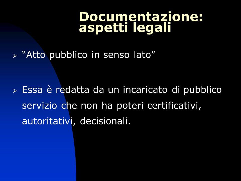 Documentazione: aspetti legali Atto pubblico in senso lato Essa è redatta da un incaricato di pubblico servizio che non ha poteri certificativi, autor