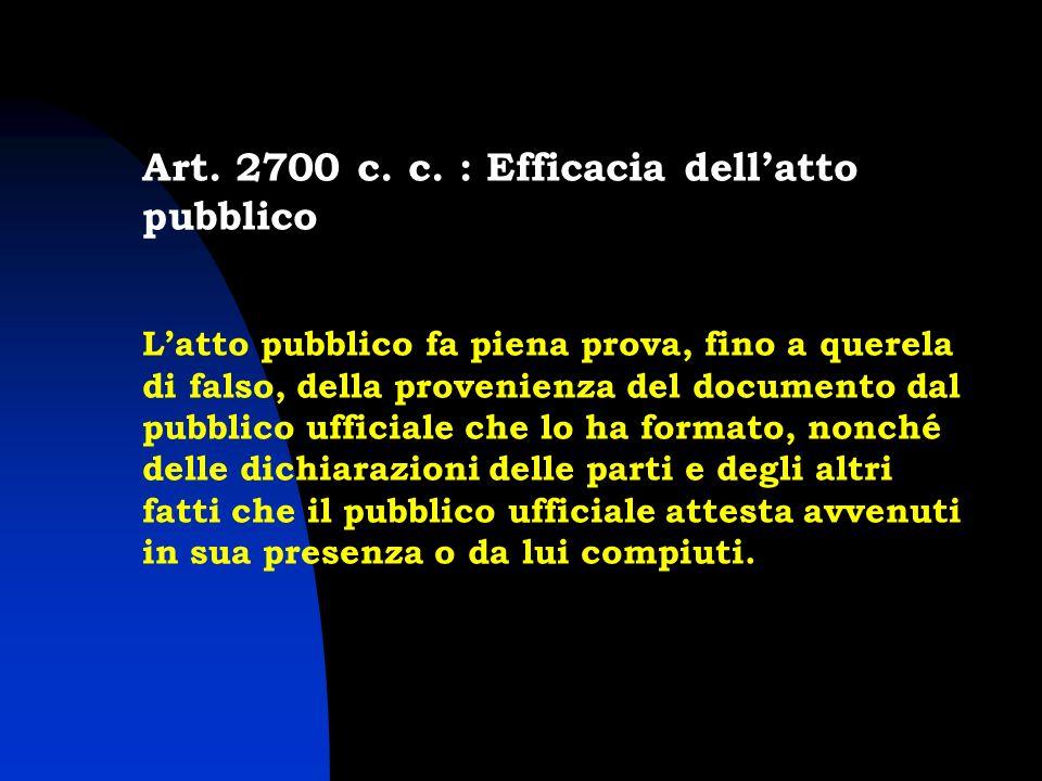Art. 2700 c. c. : Efficacia dellatto pubblico Latto pubblico fa piena prova, fino a querela di falso, della provenienza del documento dal pubblico uff