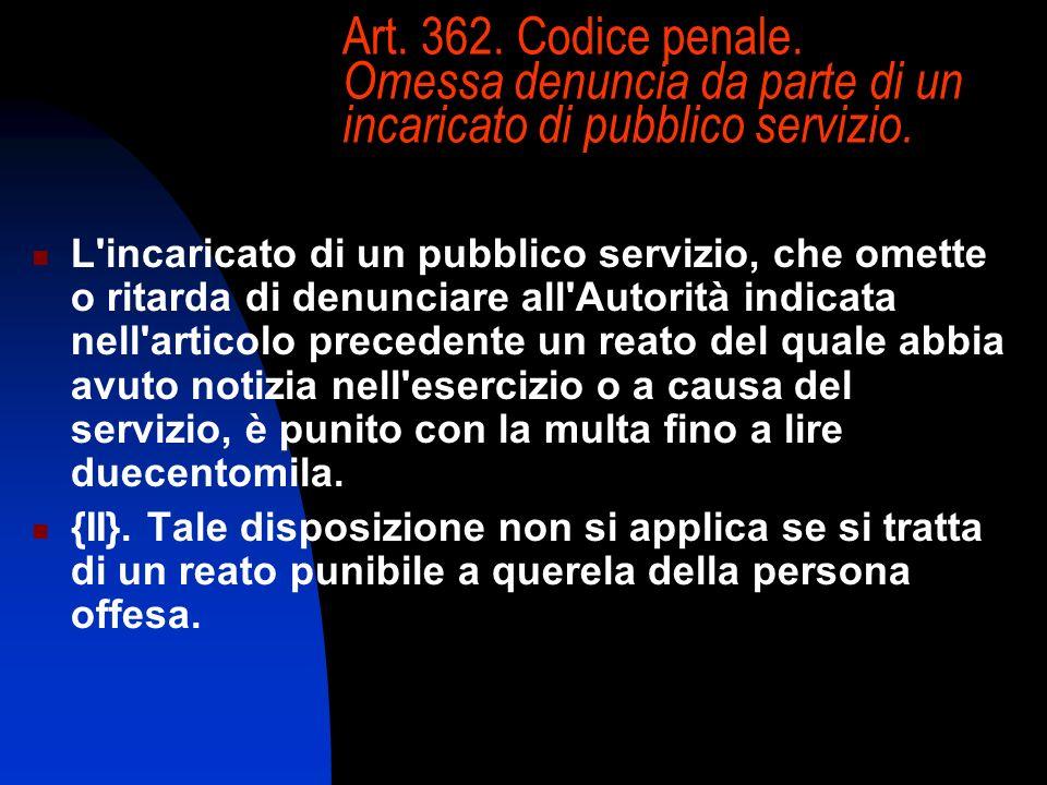 Art. 362. Codice penale. Omessa denuncia da parte di un incaricato di pubblico servizio. L'incaricato di un pubblico servizio, che omette o ritarda di