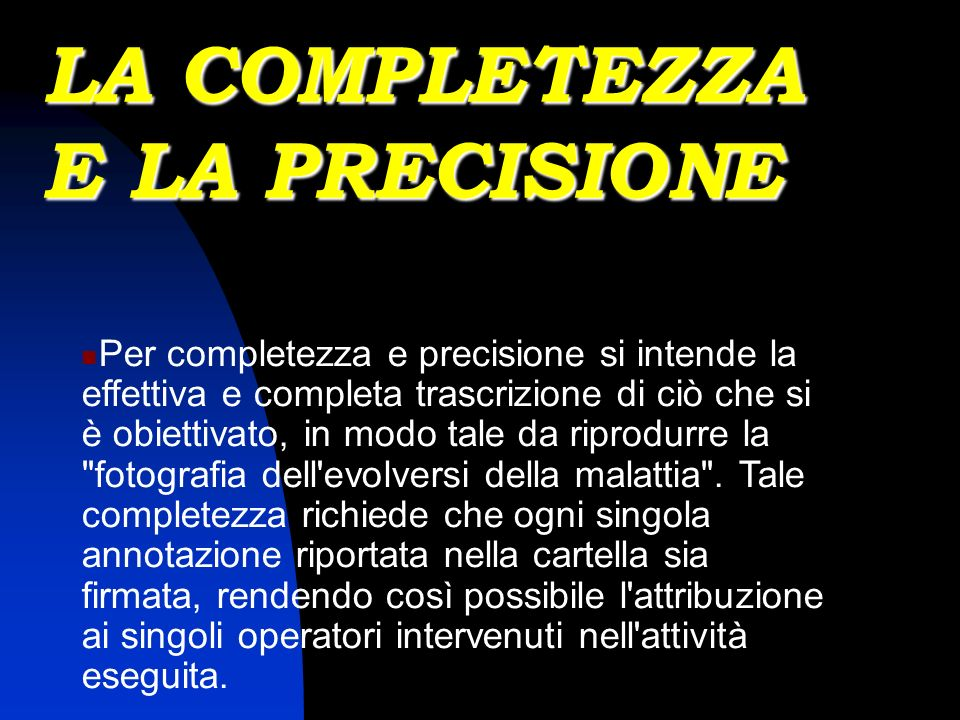 LA COMPLETEZZA E LA PRECISIONE Per completezza e precisione si intende la effettiva e completa trascrizione di ciò che si è obiettivato, in modo tale