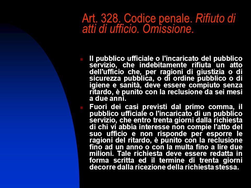 Art. 328. Codice penale. Rifiuto di atti di ufficio. Omissione. Il pubblico ufficiale o l'incaricato del pubblico servizio, che indebitamente rifiuta