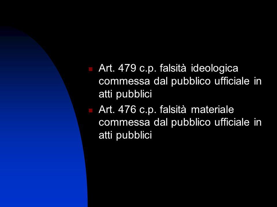 Art. 479 c.p. falsità ideologica commessa dal pubblico ufficiale in atti pubblici Art. 476 c.p. falsità materiale commessa dal pubblico ufficiale in a