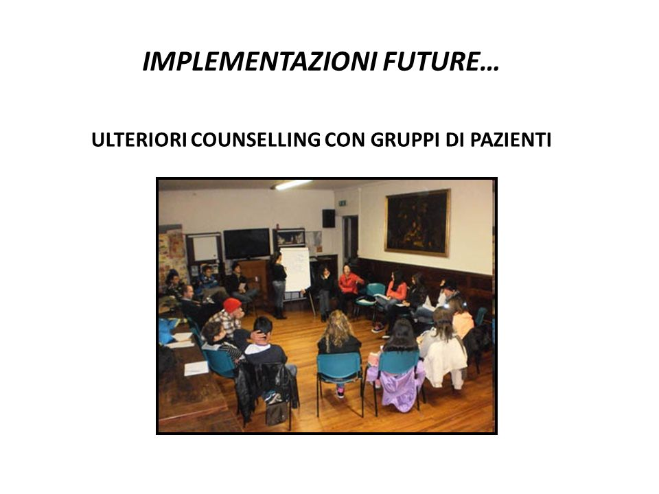 IMPLEMENTAZIONI FUTURE… ULTERIORI COUNSELLING CON GRUPPI DI PAZIENTI