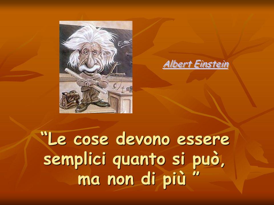 Le cose devono essere semplici quanto si può, ma non di più Le cose devono essere semplici quanto si può, ma non di più Albert Einstein