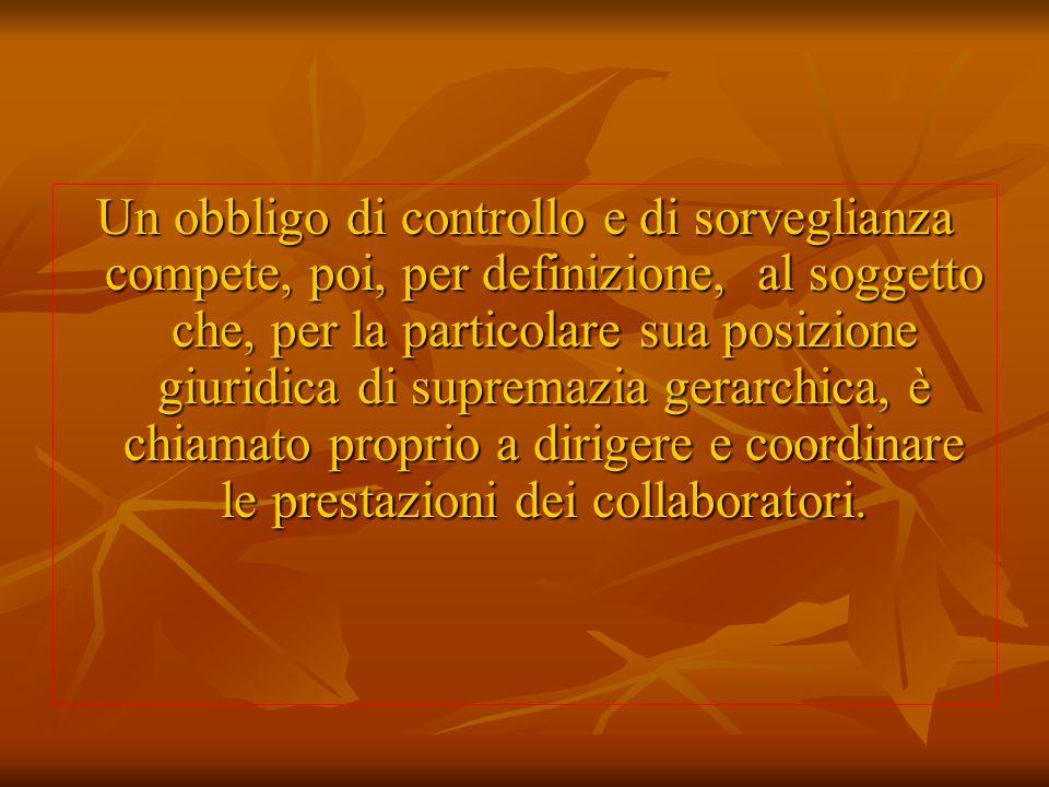 Un obbligo di controllo e di sorveglianza compete, poi, per definizione, al soggetto che, per la particolare sua posizione giuridica di supremazia ger