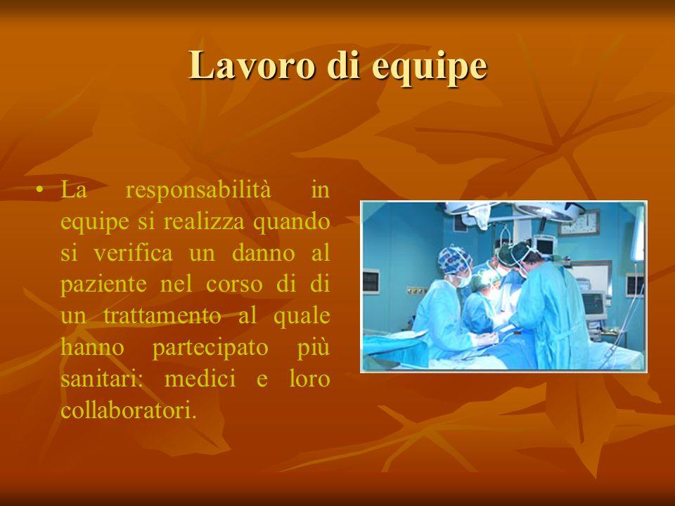 Lavoro di equipe La responsabilità in equipe si realizza quando si verifica un danno al paziente nel corso di di un trattamento al quale hanno parteci