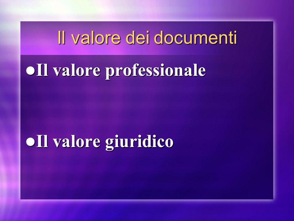 Il valore dei documenti Il valore professionale Il valore professionale Il valore giuridico Il valore giuridico