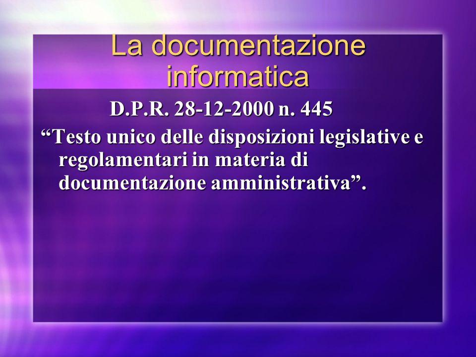 La documentazione informatica D.P.R. 28-12-2000 n. 445 D.P.R. 28-12-2000 n. 445 Testo unico delle disposizioni legislative e regolamentari in materia