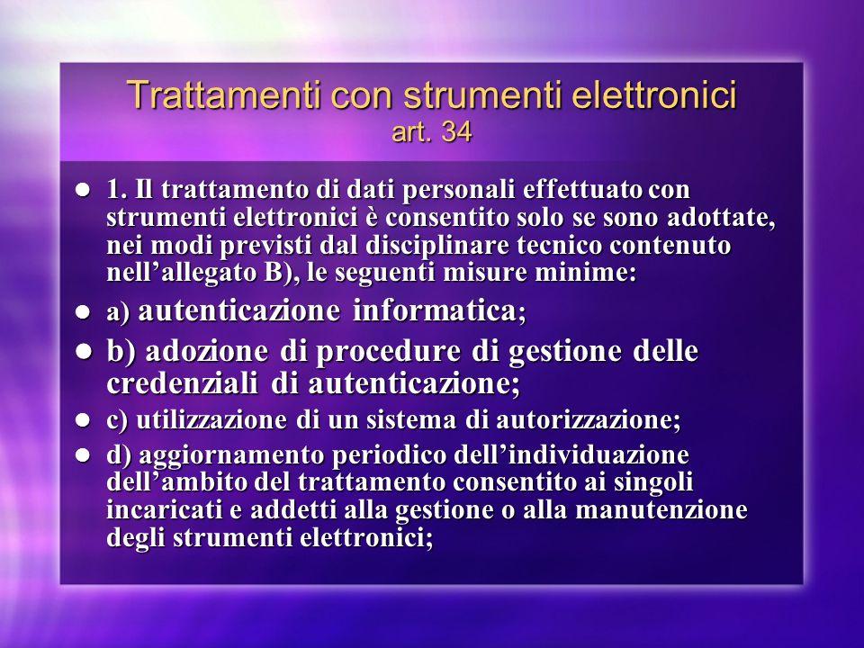 Trattamenti con strumenti elettronici art. 34 1. Il trattamento di dati personali effettuato con strumenti elettronici è consentito solo se sono adott
