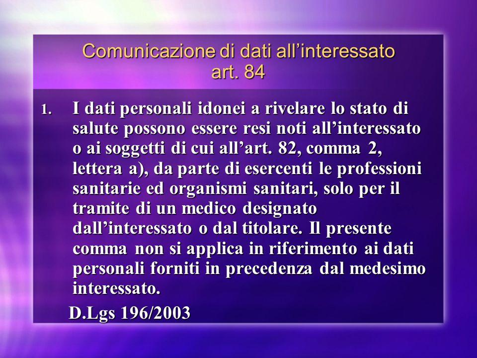 Comunicazione di dati allinteressato art. 84 1. I dati personali idonei a rivelare lo stato di salute possono essere resi noti allinteressato o ai sog