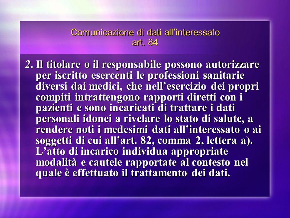 Comunicazione di dati allinteressato art. 84 2. Il titolare o il responsabile possono autorizzare per iscritto esercenti le professioni sanitarie dive