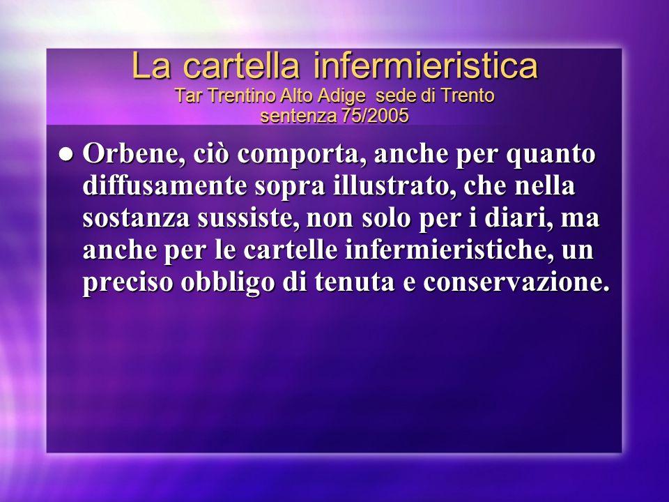 La cartella infermieristica Tar Trentino Alto Adige sede di Trento sentenza 75/2005 Orbene, ciò comporta, anche per quanto diffusamente sopra illustra
