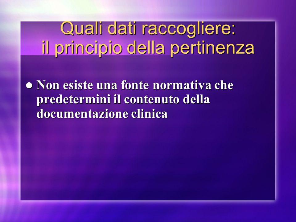 Quali dati raccogliere: il principio della pertinenza Non esiste una fonte normativa che predetermini il contenuto della documentazione clinica Non es