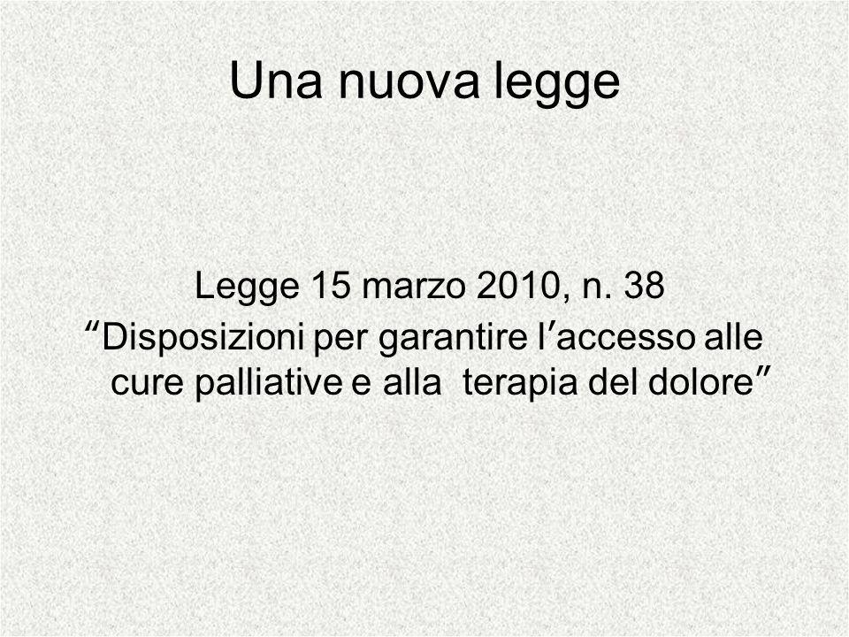 Una nuova legge Legge 15 marzo 2010, n. 38 Disposizioni per garantire laccesso alle cure palliative e alla terapia del dolore