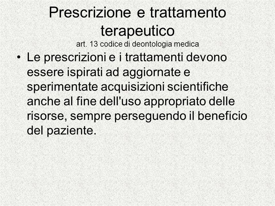 Prescrizione e trattamento terapeutico art. 13 codice di deontologia medica Le prescrizioni e i trattamenti devono essere ispirati ad aggiornate e spe