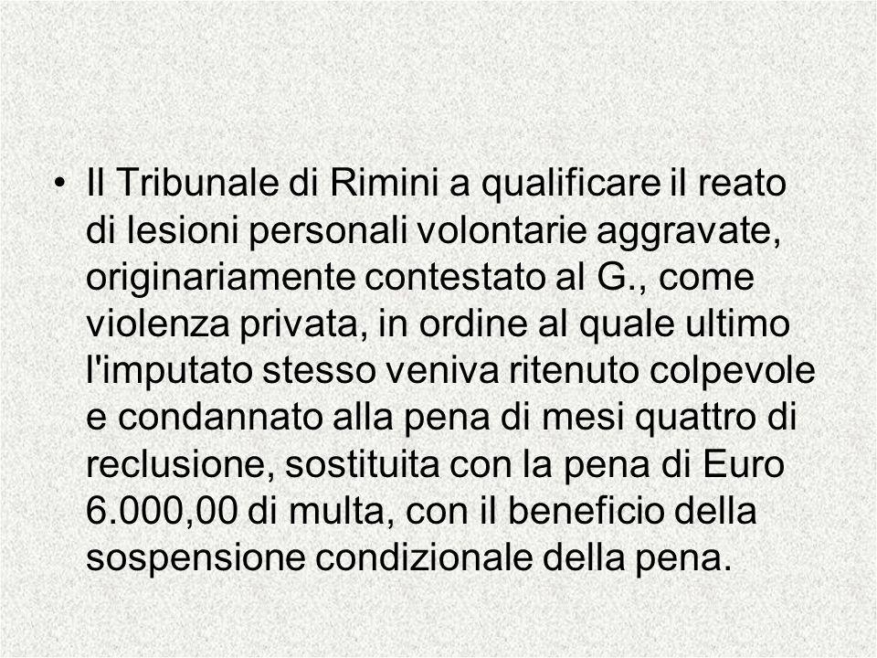 Il Tribunale di Rimini a qualificare il reato di lesioni personali volontarie aggravate, originariamente contestato al G., come violenza privata, in o