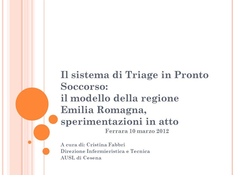 Il sistema di Triage in Pronto Soccorso: il modello della regione Emilia Romagna, sperimentazioni in atto Ferrara 10 marzo 2012 A cura di: Cristina Fa