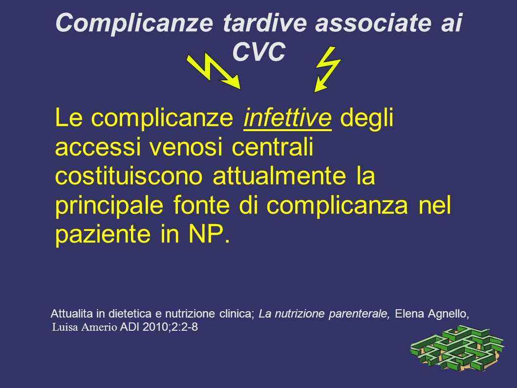Complicanze tardive associate ai CVC Le complicanze infettive degli accessi venosi centrali costituiscono attualmente la principale fonte di complicanza nel paziente in NP.