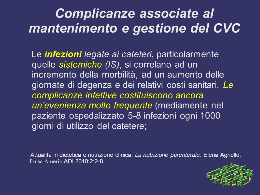 Complicanze associate al mantenimento e gestione del CVC Le infezioni legate ai cateteri, particolarmente quelle sistemiche (IS), si correlano ad un incremento della morbilità, ad un aumento delle giornate di degenza e dei relativi costi sanitari.