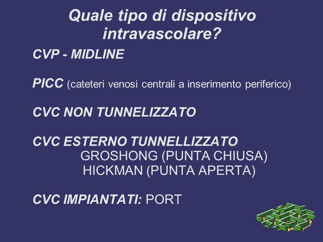 Quale tipo di dispositivo intravascolare? CVP - MIDLINE PICC (cateteri venosi centrali a inserimento periferico) CVC NON TUNNELIZZATO CVC ESTERNO TUNN