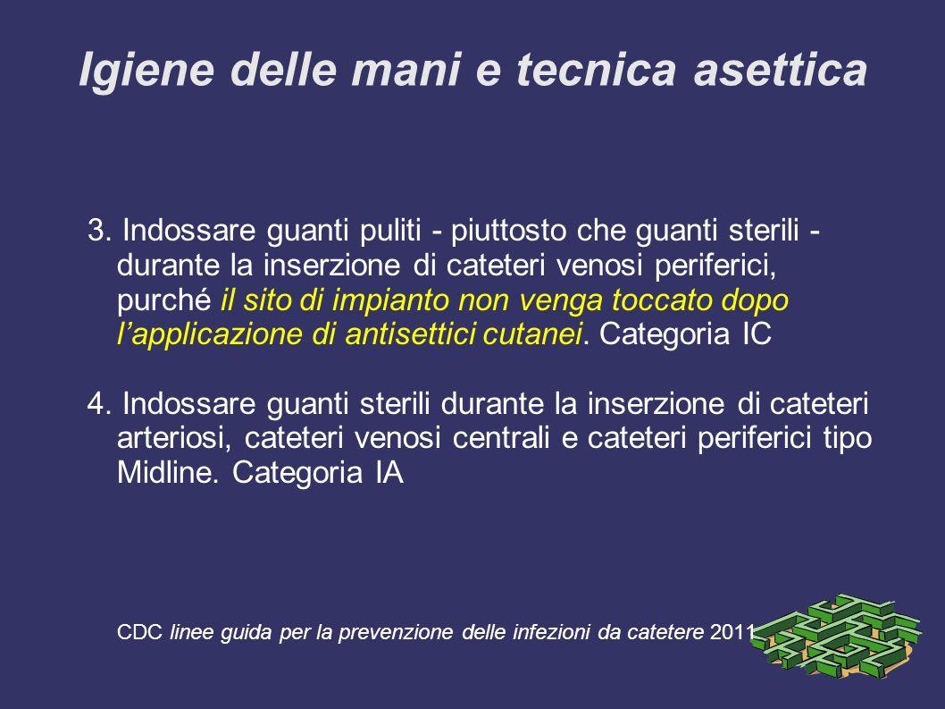 Igiene delle mani e tecnica asettica 3. Indossare guanti puliti - piuttosto che guanti sterili - durante la inserzione di cateteri venosi periferici,
