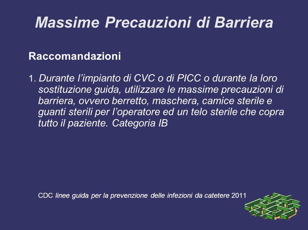 Massime Precauzioni di Barriera Raccomandazioni 1. Durante limpianto di CVC o di PICC o durante la loro sostituzione guida, utilizzare le massime prec
