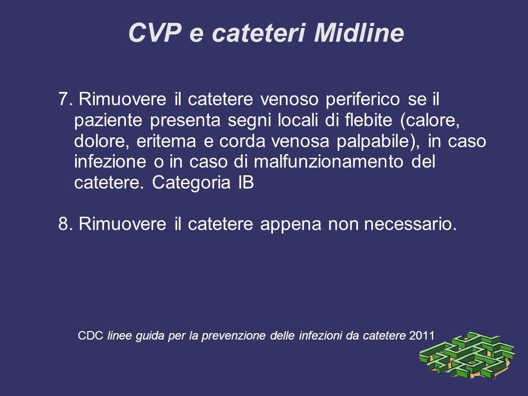 CVP e cateteri Midline 7. Rimuovere il catetere venoso periferico se il paziente presenta segni locali di flebite (calore, dolore, eritema e corda ven