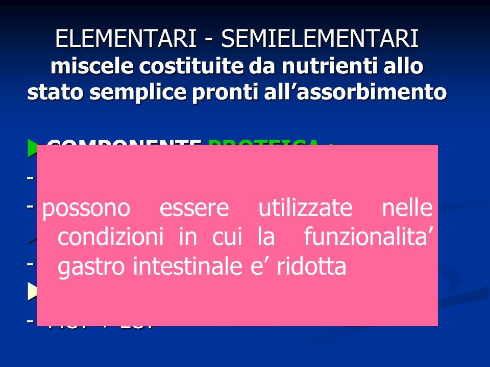 ELEMENTARI - SEMIELEMENTARI miscele costituite da nutrienti allo stato semplice pronti allassorbimento COMPONENTE PROTEICA : COMPONENTE PROTEICA : - A