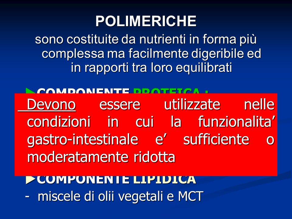 COMPONENTE PROTEICA : COMPONENTE PROTEICA : - polipeptidi e proteine intere ( albume delluovo e caseina ) ( albume delluovo e caseina ) COMPONENTE GLUCIDICA : COMPONENTE GLUCIDICA : - maltodestrine COMPONENTE LIPIDICA COMPONENTE LIPIDICA - miscele di olii vegetali e MCT POLIMERICHE sono costituite da nutrienti in forma più complessa ma facilmente digeribile ed in rapporti tra loro equilibrati Devono essere utilizzate nelle condizioni in cui la funzionalita gastro-intestinale e sufficiente o moderatamente ridotta Devono essere utilizzate nelle condizioni in cui la funzionalita gastro-intestinale e sufficiente o moderatamente ridotta