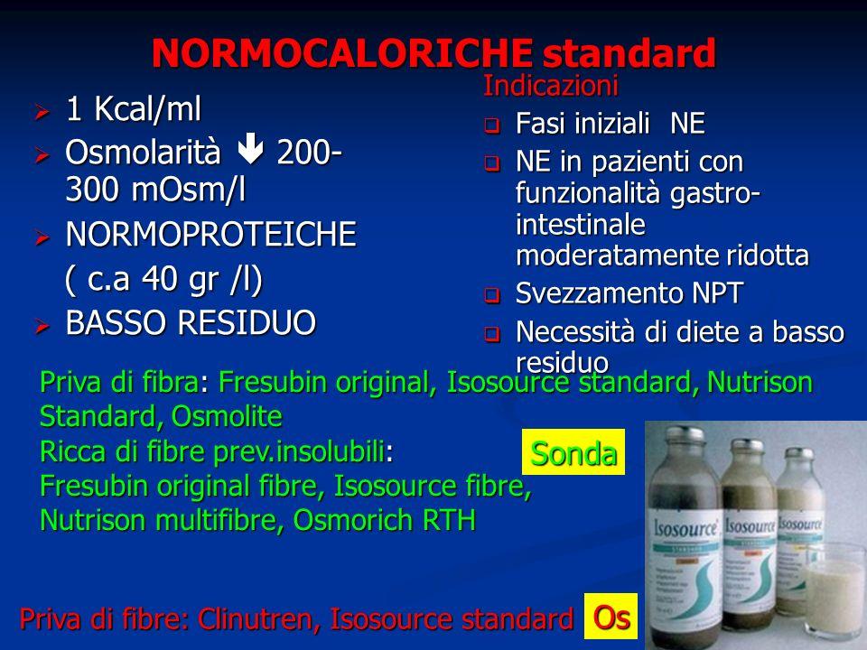 NORMOCALORICHE standard 1 Kcal/ml 1 Kcal/ml Osmolarità 200- 300 mOsm/l Osmolarità 200- 300 mOsm/l NORMOPROTEICHE NORMOPROTEICHE ( c.a 40 gr /l) ( c.a 40 gr /l) BASSO RESIDUO BASSO RESIDUO Indicazioni Fasi iniziali NE NE in pazienti con funzionalità gastro- intestinale moderatamente ridotta Svezzamento NPT Necessità di diete a basso residuo Priva di fibra: Fresubin original, Isosource standard, Nutrison Standard, Osmolite Ricca di fibre prev.insolubili: Fresubin original fibre, Isosource fibre, Nutrison multifibre, Osmorich RTH Sonda Priva di fibre: Clinutren, Isosource standard Os