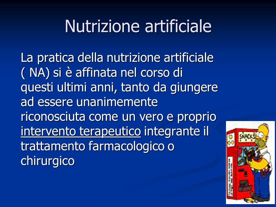 Nutrizione artificiale La pratica della nutrizione artificiale ( NA) si è affinata nel corso di questi ultimi anni, tanto da giungere ad essere unanimemente riconosciuta come un vero e proprio intervento terapeutico integrante il trattamento farmacologico o chirurgico