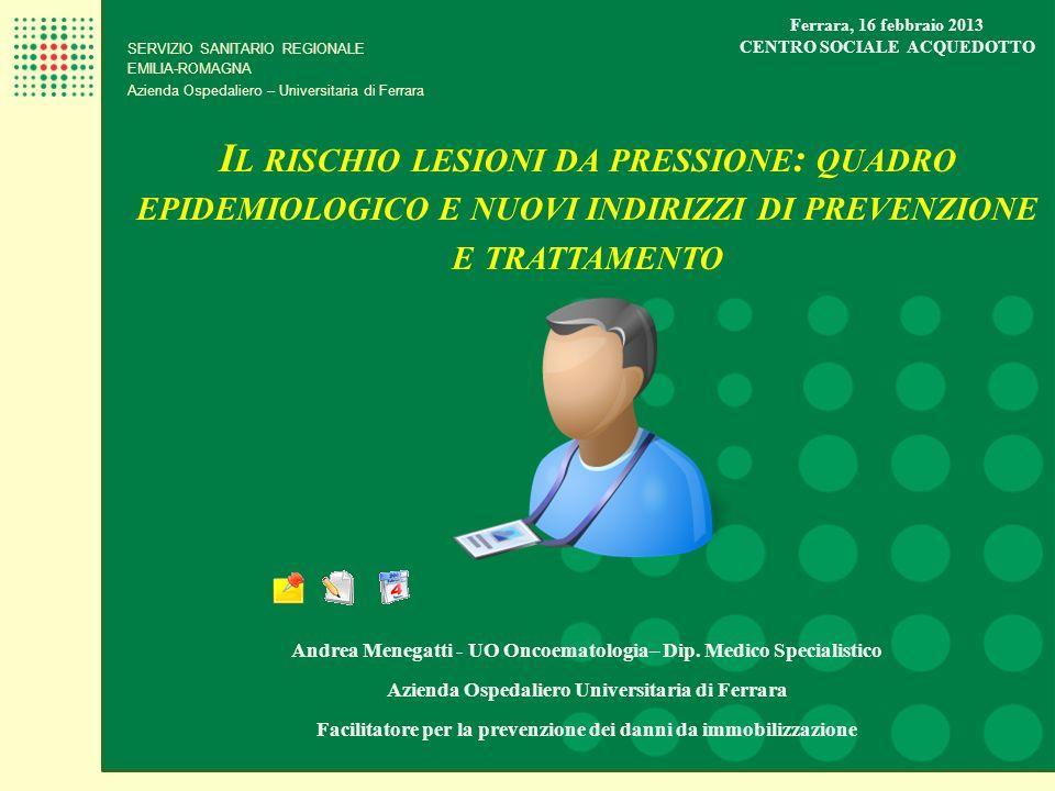 SERVIZIO SANITARIO REGIONALE EMILIA-ROMAGNA Azienda Ospedaliero – Universitaria di Ferrara I L RISCHIO LESIONI DA PRESSIONE : QUADRO EPIDEMIOLOGICO E